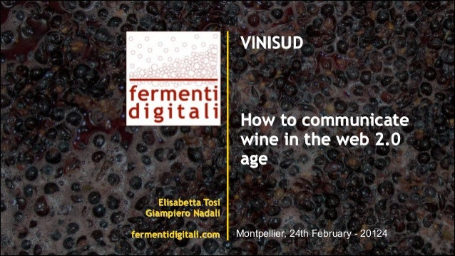 Elisabetta Tosi Giampiero Nadali ! fermentidigitali.com VINISUD ! ! ! How to communicate wine in the web 2.0 age ! ! ! ! M...