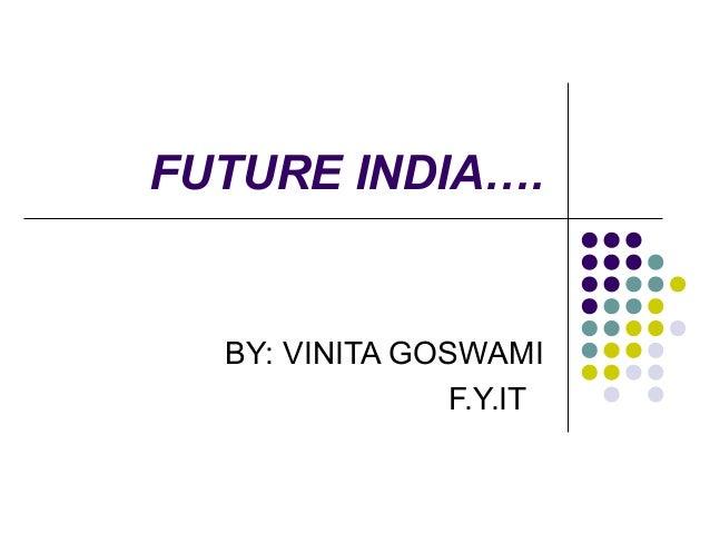 FUTURE INDIA….  BY: VINITA GOSWAMI                F.Y.IT