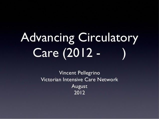 Advancing Circulatory Care (2012 ) Vincent Pellegrino Victorian Intensive Care Network August 2012