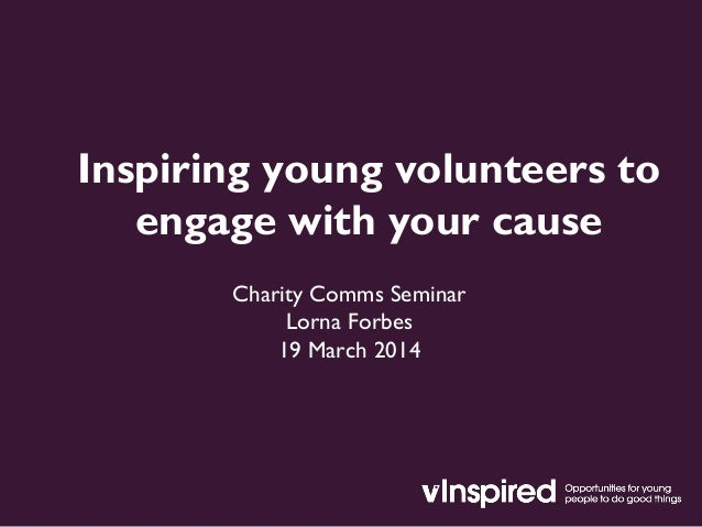 Inspiring young volunteers to engage with your cause Charity Comms Seminar Lorna Forbes 19 March 2014
