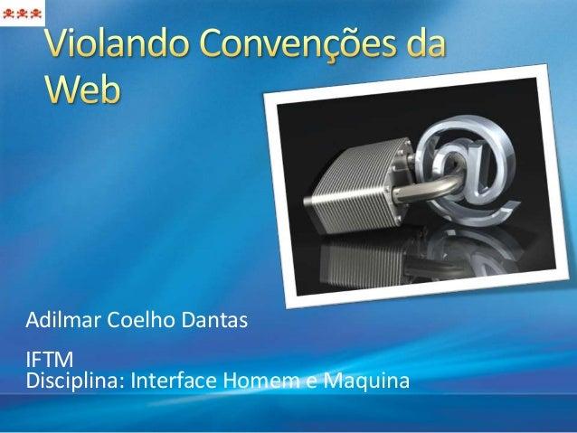 Adilmar Coelho DantasIFTMDisciplina: Interface Homem e Maquina