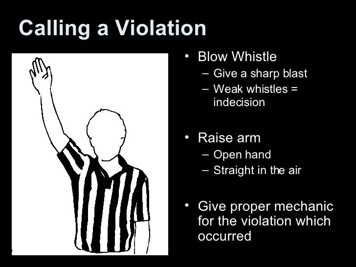 Calling a Violation <ul><li>Blow Whistle </li></ul><ul><ul><li>Give a sharp blast  </li></ul></ul><ul><ul><li>Weak whistle...