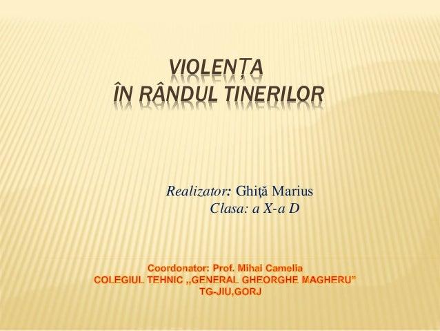 VIOLENȚA ÎN RÂNDUL TINERILOR  Realizator: Ghiţă Marius Clasa: a X-a D