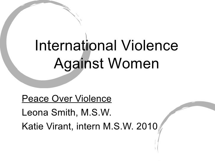International Violence Against Women Peace Over Violence Leona Smith, M.S.W. Katie Virant, intern M.S.W. 2010