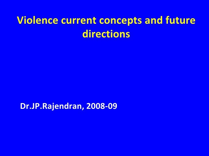 Violence current concepts and future directions<br />Dr.JP.Rajendran, 2008-09<br />