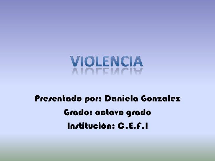 Presentado por: Daniela Gonzalez<br />Grado: octavo grado<br />Institución: C.E.F.I<br />violencia<br />