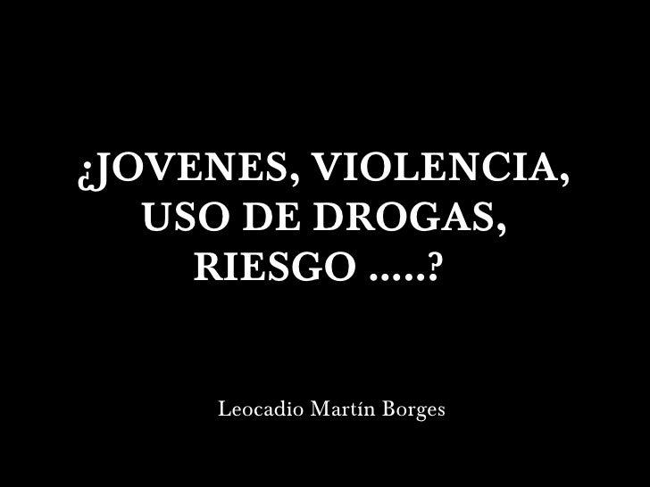 ¿JOVENES, VIOLENCIA, USO DE DROGAS, RIESGO …..?  <ul><li>Leocadio Martín Borges </li></ul>