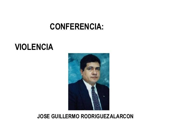 CONFERENCI A:  VIOLENCIA   JOSE GUILLERMO RODRIGUEZ ALARCON