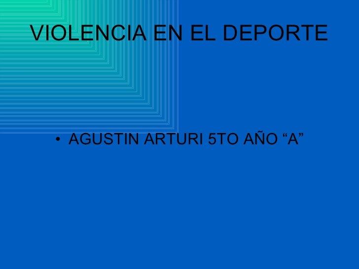 "VIOLENCIA EN EL DEPORTE <ul><li>AGUSTIN ARTURI 5TO AÑO ""A"" </li></ul>"