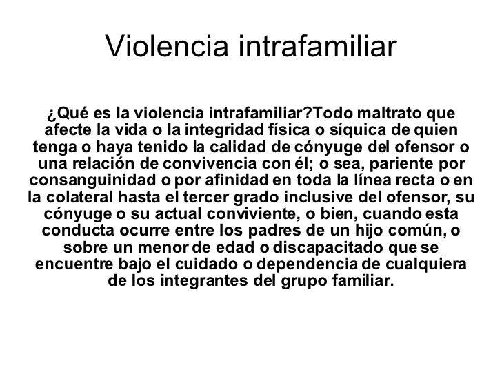 Violencia intrafamiliar ¿Qué es la violencia intrafamiliar?Todo maltrato que afecte la vida o la integridad física o síqui...