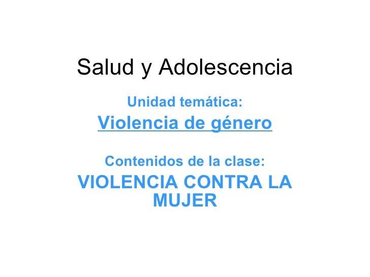 Salud y Adolescencia Unidad temática: Violencia de género Contenidos de la clase: VIOLENCIA CONTRA LA MUJER