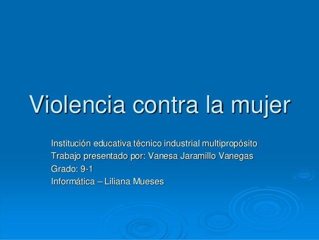 Violencia contra la mujer Institución educativa técnico industrial multipropósito Trabajo presentado por: Vanesa Jaramillo...