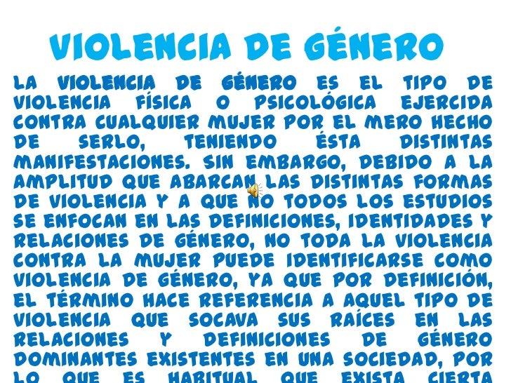 Violencia de GéneroLa violencia de género es el tipo deviolencia física o psicológica ejercidacontra cualquier mujer por e...