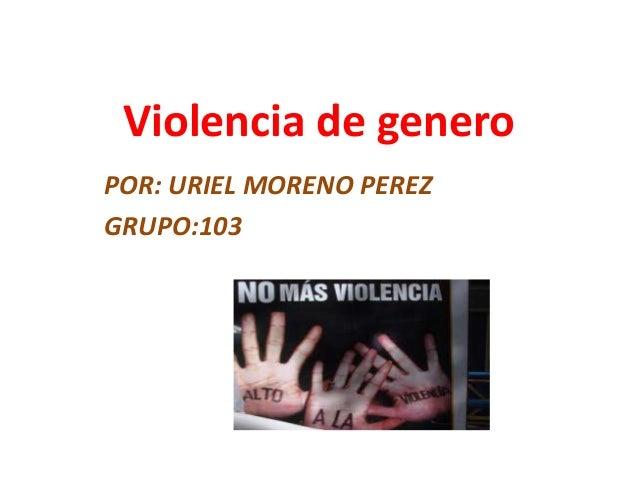 Violencia de generoPOR: URIEL MORENO PEREZGRUPO:103