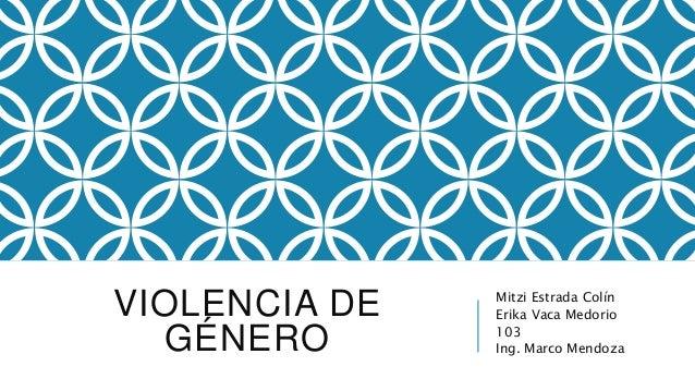 VIOLENCIA DE GÉNERO Mitzi Estrada Colín Erika Vaca Medorio 103 Ing. Marco Mendoza