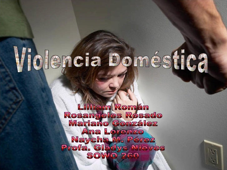 Lilliam Román Rosangeles Rosado Mariano González Ana Lorenzo Naycha M. Pérez Profa. Gladys Nieves SOWO 260 Violencia Domés...