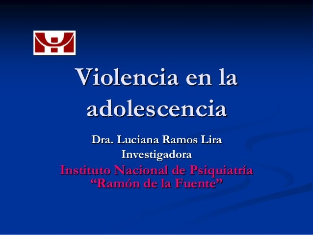 """Violencia en la   adolescencia     Dra. Luciana Ramos Lira           InvestigadoraInstituto Nacional de Psiquiatría      """"..."""
