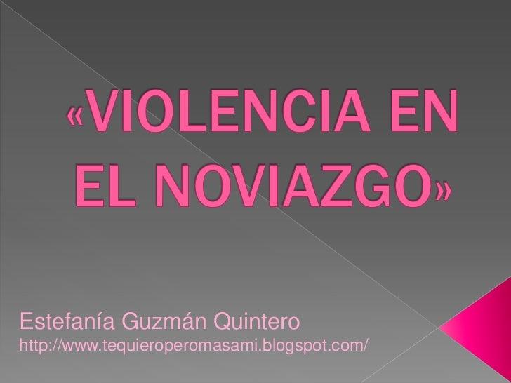 «VIOLENCIA EN EL NOVIAZGO»<br />Estefanía Guzmán Quintero<br />http://www.tequieroperomasami.blogspot.com/<br />