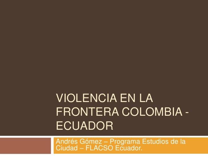 VIOLENCIA EN LA FRONTERA COLOMBIA - ECUADOR<br />Andrés Gómez – Programa Estudios de la Ciudad – FLACSO Ecuador.<br />