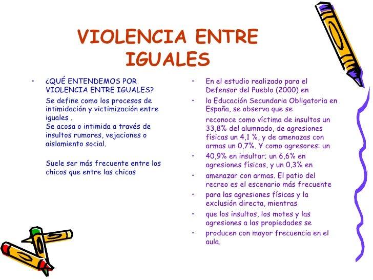 VIOLENCIA ENTRE IGUALES <ul><li>¿QUÉ ENTENDEMOS POR VIOLENCIA ENTRE IGUALES? </li></ul><ul><li>Se define como los procesos...