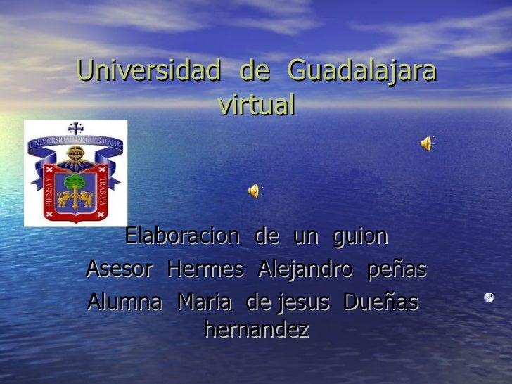 Universidad de Guadalajara           virtual   Elaboracion de un guionAsesor Hermes Alejandro peñasAlumna Maria de jesus D...