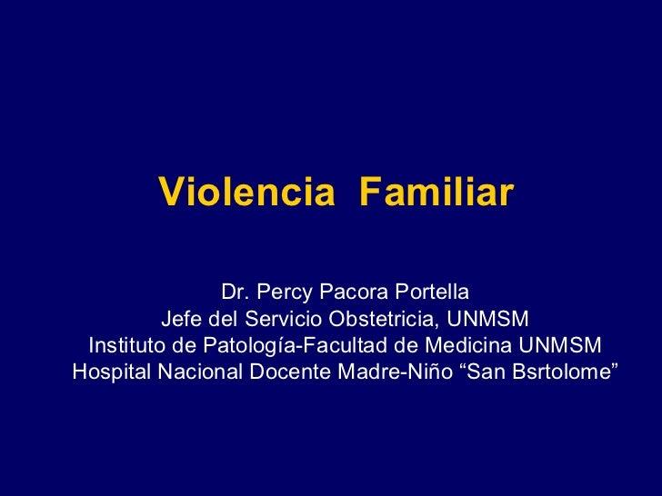 Violencia  Familiar Dr. Percy Pacora Portella Jefe del Servicio Obstetricia, UNMSM Instituto de Patología-Facultad de Medi...