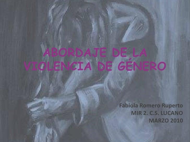 ABORDAJE DE LA VIOLENCIA DE GÉNERO<br />Fabiola Romero Ruperto<br />MIR 2. C.S. LUCANO<br />MARZO 2010<br />