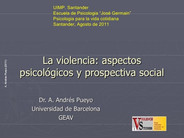 La violencia: aspectos psicológicos y prospectiva social Dr. A. Andrés Pueyo Universidad de Barcelona GEAV UIMP. Santander...