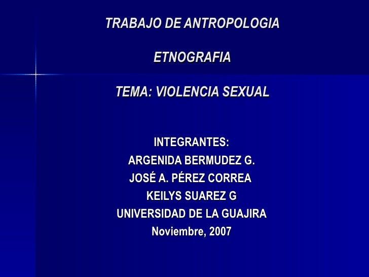 TRABAJO DE ANTROPOLOGIA ETNOGRAFIA TEMA: VIOLENCIA SEXUAL INTEGRANTES: ARGENIDA BERMUDEZ G. JOSÉ A. PÉREZ CORREA  KEILYS S...