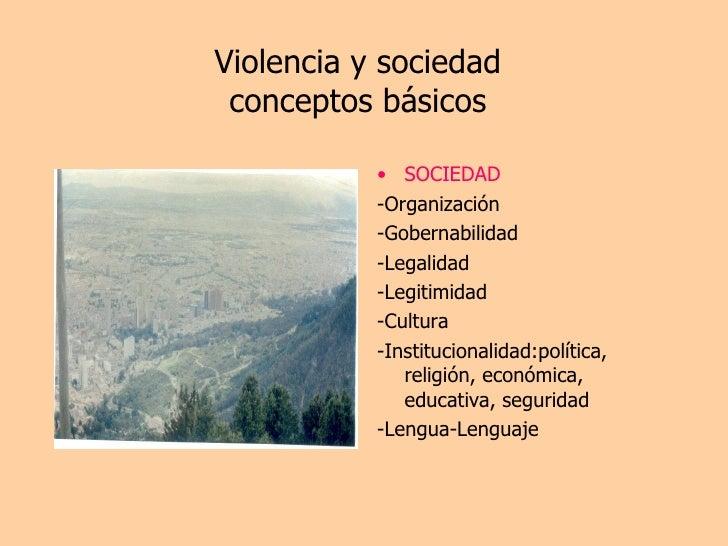 Violencia y sociedad conceptos básicos <ul><li>SOCIEDAD </li></ul><ul><li>-Organización </li></ul><ul><li>-Gobernabilidad ...