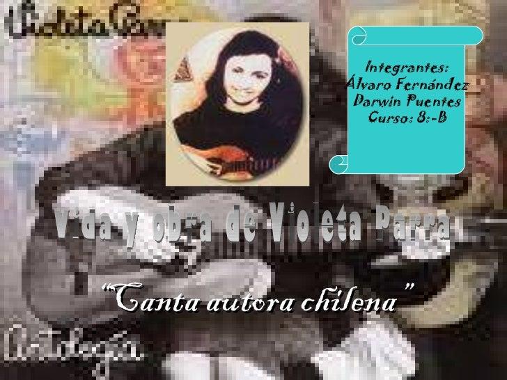 """"""" Canta autora chilena"""" Vida y obra de Violeta Parra Integrantes: Álvaro Fernández Darwin Puentes Curso: 8:-B"""