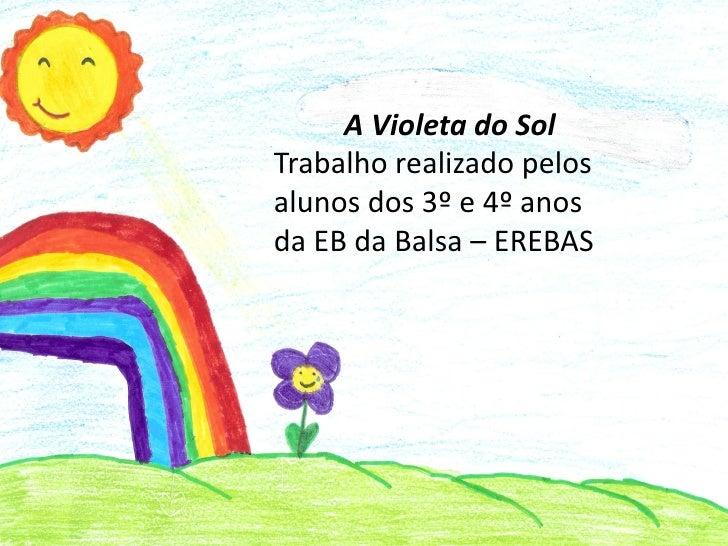 A Violeta do SolTrabalho realizado pelosalunos dos 3º e 4º anosda EB da Balsa – EREBAS