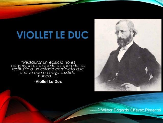 """VIOLLET LE DUC """"Restaurar un edificio no es conservarlo, rehacerlo o repararlo; es restituirlo a un estado completo que pu..."""