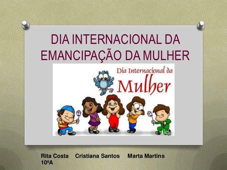 DIA INTERNACIONAL DAEMANCIPAÇÃO DA MULHERRita Costa   Cristiana Santos   Marta Martins10ºA