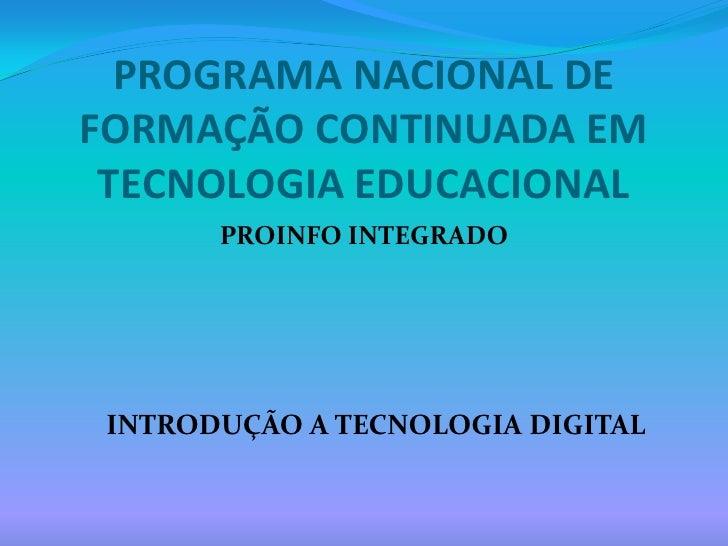 PROGRAMA NACIONAL DE FORMAÇÃO CONTINUADA EM TECNOLOGIA EDUCACIONAL<br />PROINFO INTEGRADO<br />INTRODUÇÃO A TECNOLOGIA DIG...