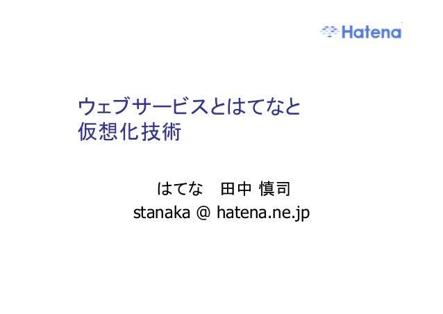 ウェブサービスとはてなと 仮想化技術 はてな 田中 慎司 stanaka @ hatena.ne.jp