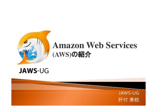 A W b S iAmazon Web Services (AWS)の紹介(AWS)の紹介 JAWS UGJAWS‐UG 肝付 兼続
