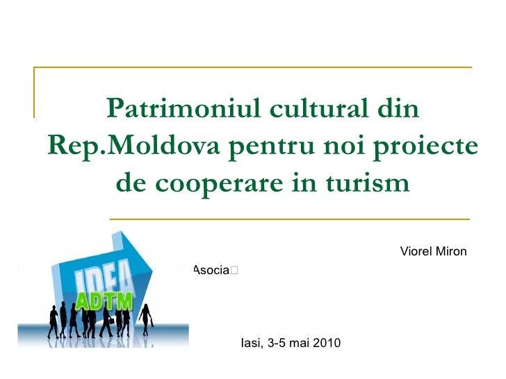 Patrimoniul cultural din Rep.Moldova pentru noi proiecte de cooperare in turism Viorel M i ron Asocia ția de Dezvoltare a ...
