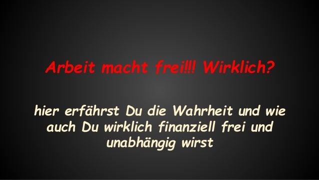 Arbeit macht frei!!! Wirklich? hier erfährst Du die Wahrheit und wie auch Du wirklich finanziell frei und unabhängig wirst