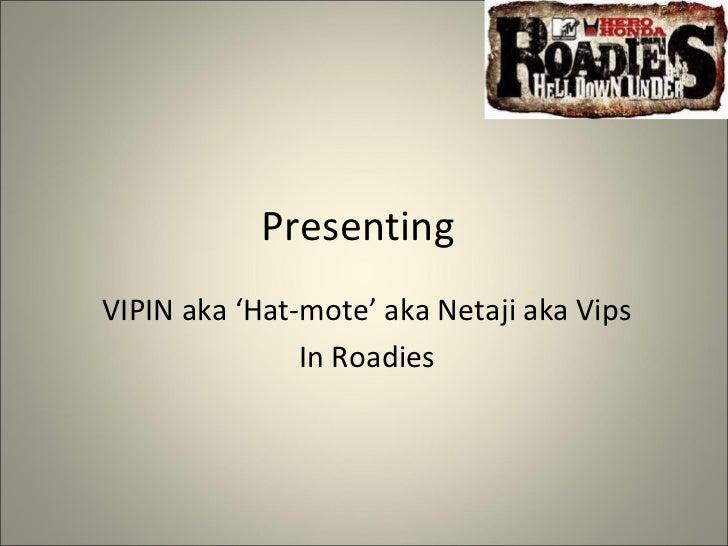 PresentingVIPIN aka 'Hat-mote' aka Netaji aka Vips               In Roadies