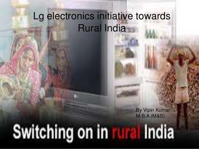 Lg electronics initiative towards Rural India By Vipin Kumar M.B.A (M&S)