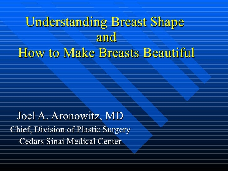 Understanding Breast Shape  and How to Make Breasts Beautiful Joel A. Aronowitz, MD Chief, Division of Plastic Surgery Ced...