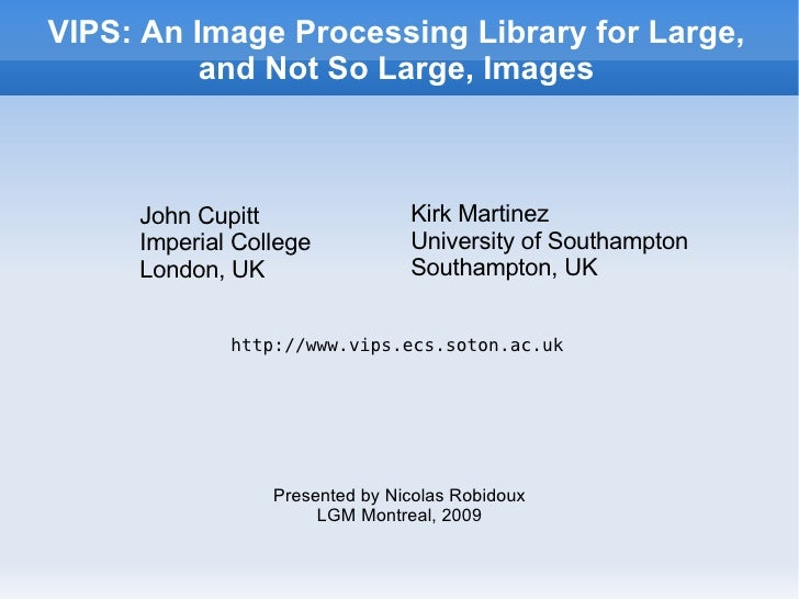 VIPS: An Image Processing Library for Large, and Not So Large, Images <ul><ul><li>John Cupitt </li></ul></ul><ul><ul><li>I...