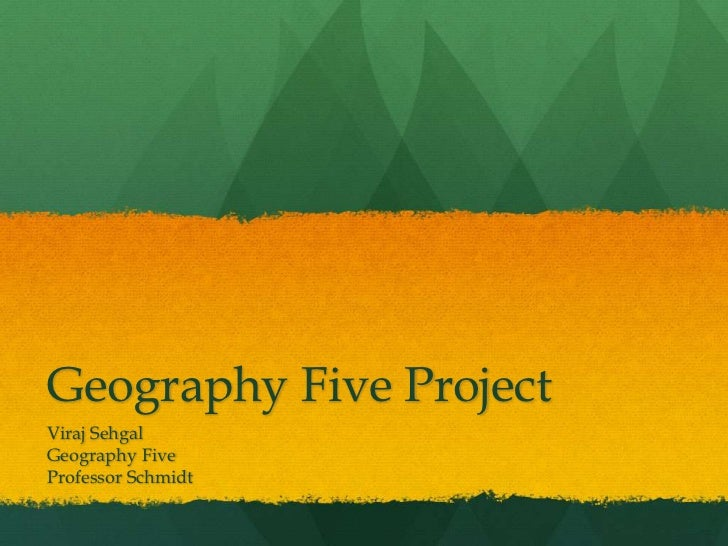 Geography Five Project <br />Viraj Sehgal<br />Geography Five<br />Professor Schmidt<br />