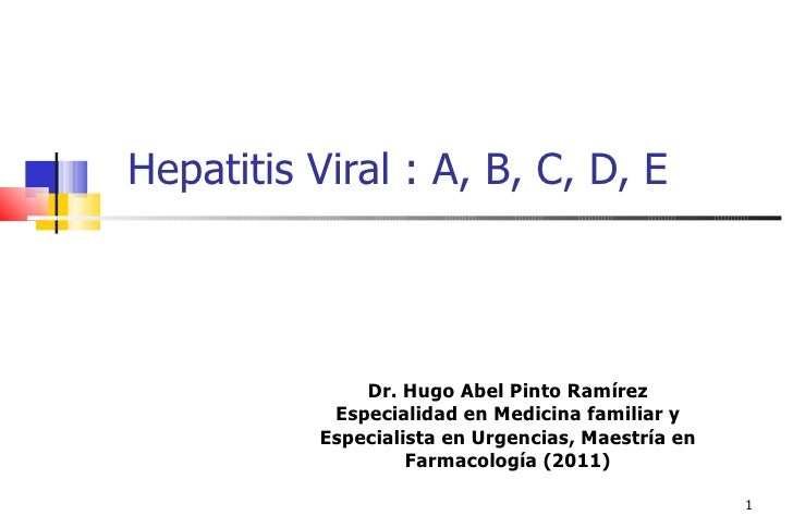 Hepatitis Viral : A, B, C, D, E               Dr. Hugo Abel Pinto Ramírez            Especialidad en Medicina familiar y  ...