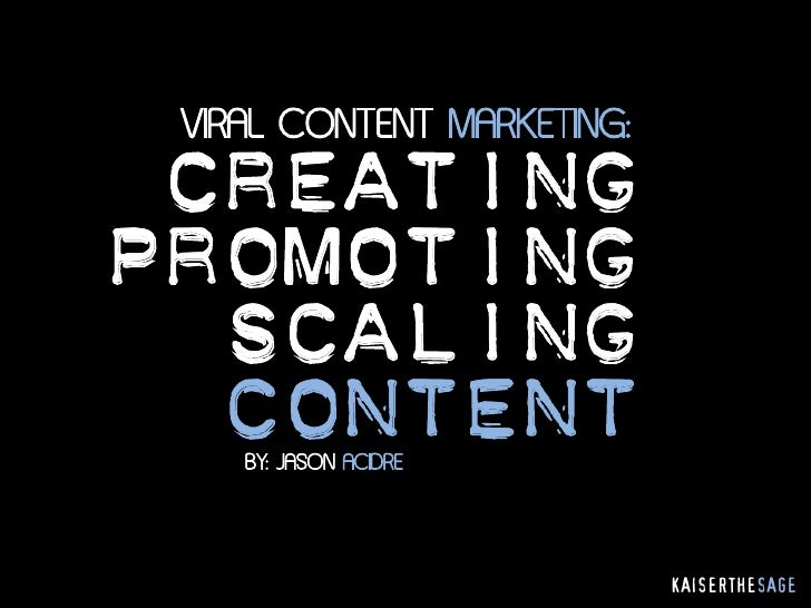 VIRAL CONTENT MARKETING: CREATINGPROMOTING  SCALING  CONTENT    BY: JASON ACIDRE                            KAISERTHESAGE