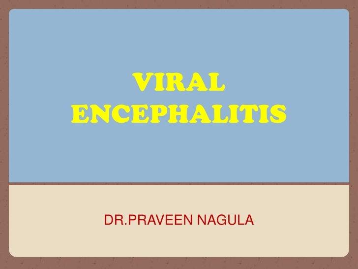 VIRAL ENCEPHALITIS<br />DR.PRAVEEN NAGULA<br />