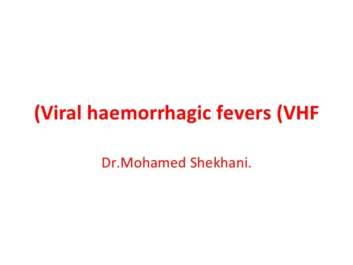 Viral haemorrhagic fevers (VHF) Dr.Mohamed Shekhani.
