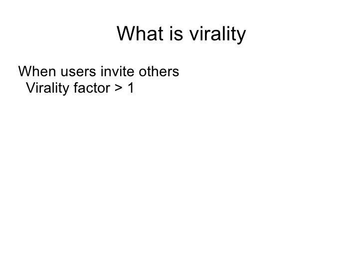 What is virality <ul><li>When users invite others </li><ul><li>Virality factor > 1 </li></ul></ul>
