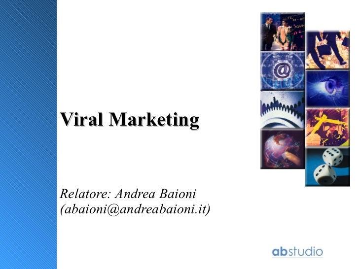 Viral Marketing Relatore: Andrea Baioni (abaioni@andreabaioni.it)